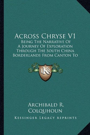 Across Chryse V1: Being The Narrative Of A Journey Of Exploration Through The South China Borderlands From Canton To Mandalay