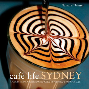 Cafe Life Sydney: A Guide to the Neighborhood Cafes of Australia's Harbor City (Cafe Life Series)