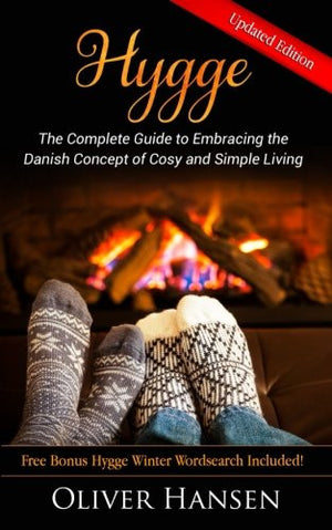 Hygge: The Complete Guide to Embracing the Danish Concept of Cosy and Simple Living