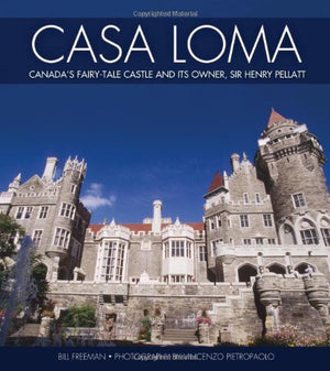 Casa Loma: Toronto's Fairy-Tale Castle and its Owner, Sir Henry Pellatt