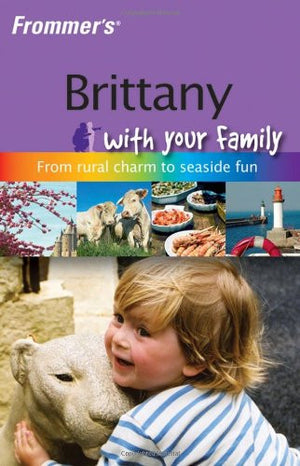 Frommer's Brittany with Your Family: From Rural Charm to Seaside Fun (Frommers With Your Family Series)