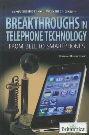 Breakthroughs in Telephone Technology: From Bell to Smartphones / (Computing and Connecting in the 21st Century)