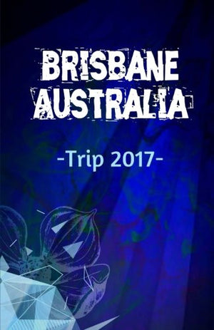 Brisbane Australia Trip 2017: Lined Travel Writing Notebook Journal for Brisbane Australia