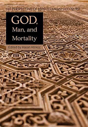 God, Man, and Mortality: The Perspective of Bediuzzaman Said Nursi (Perspective of the Risale-I Nur in Islamic Studies)