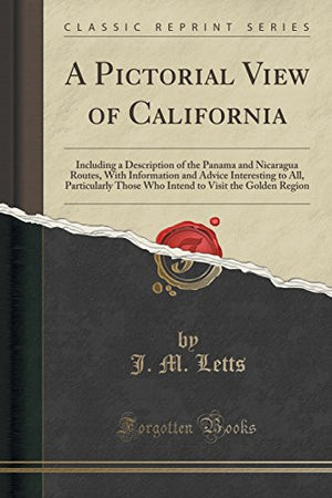A Pictorial View of California: Including a Description of the Panama and Nicaragua Routes, with Information and Advice Interesting to All, ... to