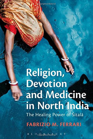 Religion, Devotion and Medicine in North India: The Healing Power of Sitala