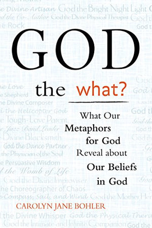 God the What?: What Our Metaphors for God Reveal about Our Beliefs in God