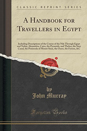 A Handbook for Travellers in Egypt: Including Descriptions of the Course of the Nile Through Egypt and Nubia, Alexandria, Cairo, the Pyramids, and