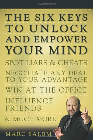 The Six Keys to Unlock and Empower Your Mind: Spot Liars & Cheats, Negotiate Any Deal to Your Advantage, Win at the Office, Influence Friends, & M
