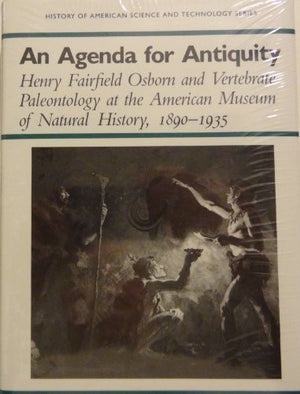 An Agenda for Antiquity: Henry Fairfield Osborn & Vertebrate Paleontology at the American Museum of Natural History, 1890-1935 (History of America