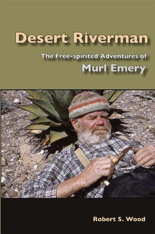 Desert Riverman: The Free-spirited Adventures of Murl Emery