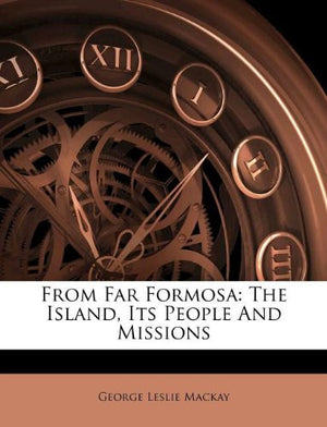 From Far Formosa: The Island, its People and Missions (Cambridge Library Collection - Travel and Exploration in Asia)