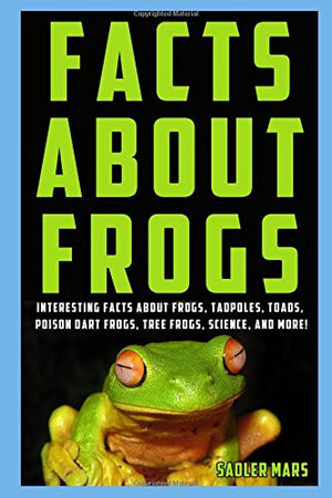 Facts about Frogs: Interesting Facts about Frogs, Tadpoles, Toads, Poison Dart Frogs, Tree Frogs, Science, and more! (Facts about Stuff)