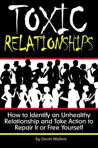 Toxic Relationships: How to Identify an Unhealthy Relationship and Take Action to Repair It or Free Yourself - ( How to Get Out of a Toxic Relatio