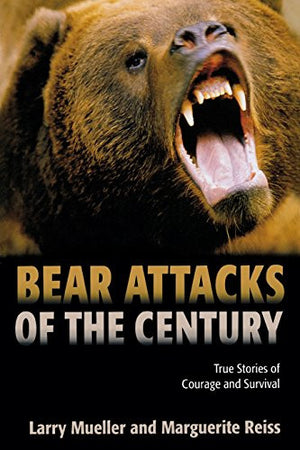 Bear Attacks of the Century: True Stories Of Courage And Survival