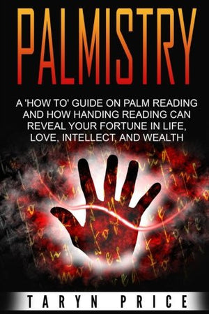 Palmistry: A 'How To' Guide on Palm Reading and How Hand Reading Can Reveal Your Fortune in Life, Love, Intellect and Wealth (Chiromancy) (Volume