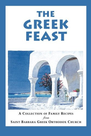 The Greek Feast: A Collection of Family Recipes from Saint Barbara Greek Orthodox Church