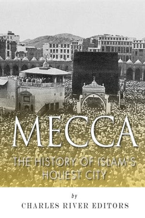 Mecca: The History of Islam's Holiest City