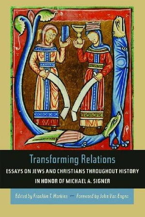 Transforming Relations: Essays on Jews and Christians throughout History in Honor of Michael A. Signer (Helen Kellogg Institute for International