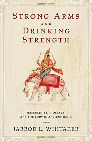 Strong Arms and Drinking Strength: Masculinity, Violence, and the Body in Ancient India