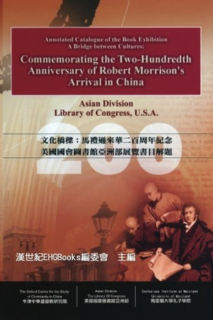A Bridge between Cultures: Commemorating the Two-Hundredth Anniversary of Robert Morrison's Arrival in China: Annotated Catalog of the Book Exhibi