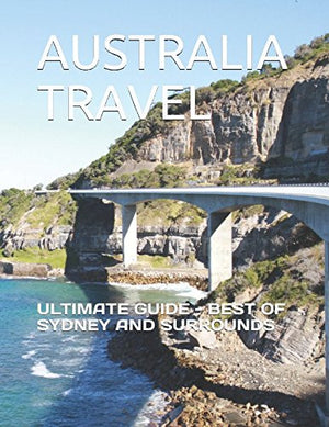 AUSTRALIA TRAVEL: ULTIMATE GUIDE - BEST OF SYDNEY AND SURROUNDS