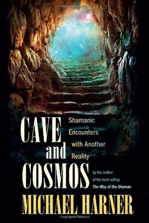 Cave and Cosmos: Shamanic Encounters with Another Reality