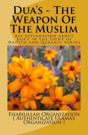 Dua's - The Weapon Of The Muslim: All explanation about dua's in the light of Hadith and Quranic verses