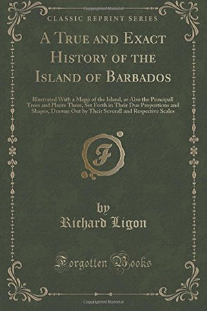 A True and Exact History of the Island of Barbados: Illustrated with a Mapp of the Island, as Also the Principall Trees and Plants There, Set Fort