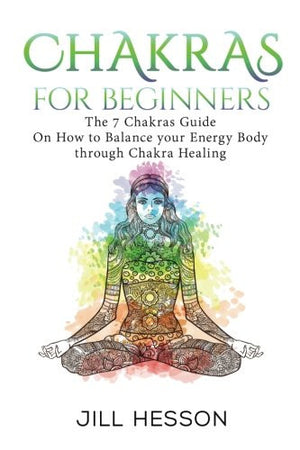 Chakras: Chakras For Beginners: The 7 Chakras Guide On How to Balance your Energ (Chakras, Chakras Book, Chakra Healing, Chakra Meditation, Chakra