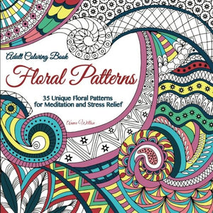 Adult Coloring Book: Floral Patterns. 35 Unique Floral Patterns for Meditation and Stress Relief