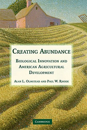 Creating Abundance: Biological Innovation and American Agricultural Development