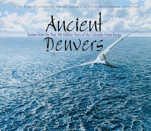 Ancient Denvers: Scenes from the Past 300 Million Years of the Colorado Front Range