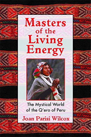 Masters of the Living Energy: The Mystical World of the Q'ero of Peru