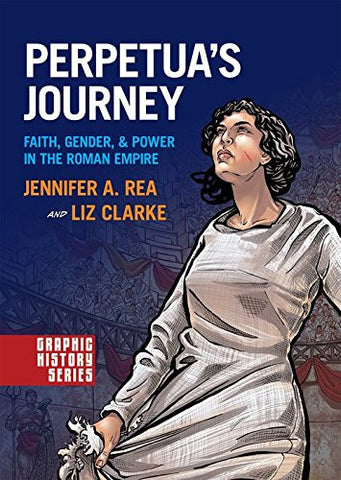 Perpetua's Journey: Faith, Gender, and Power in the Roman Empire (Graphic History Series)