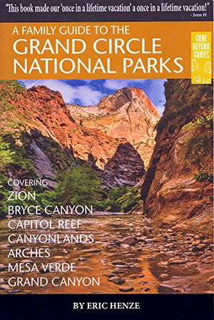 A Family Guide to the Grand Circle National Parks: Covering Zion, Bryce Canyon, Capitol Reef, Canyonlands, Arches, Mesa Verde, Grand Canyon (Gone