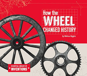 How the Wheel Changed History (Essential Library of Inventions)