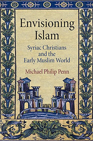 Envisioning Islam: Syriac Christians and the Early Muslim World (Divinations: Rereading Late Ancient Religion)