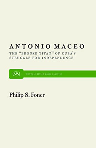 "Antonio Maceo: The ""Bronze Titan"" of Cuba's Struggle for Independence (Monthly Review Press Classic Titles)"