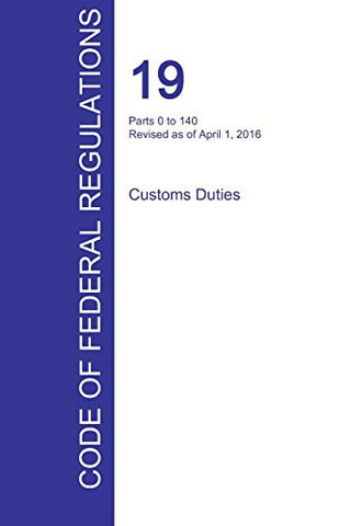 CFR 19, Parts 0 to 140, Customs Duties, April 01, 2016 (Volume 1 of 3)