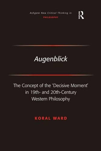 Augenblick: The Concept of the 'Decisive Moment' in 19th- and 20th-Century Western Philosophy (Ashgate New Critical Thinking in Philosophy)