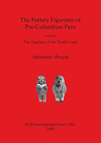 The Pottery Figurines of Pre-Columbian Peru Volume 1: Figurines of the North Coast (Bar S)