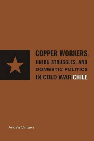 Copper Workers, International Business, and Domestic Politics in Cold War Chile