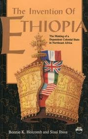 Invention of Ethiopia: The Making of Dependent Colonial State in Northeast Africa