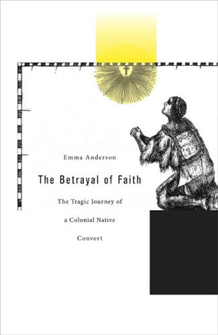 The Betrayal of Faith: The Tragic Journey of a Colonial Native Convert (Harvard Historical Studies)