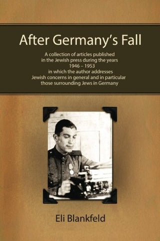 After Germany's Fall: A collection of articles published in the Jewish press during the years 1946-1953, in which the author addresses Jewish conc