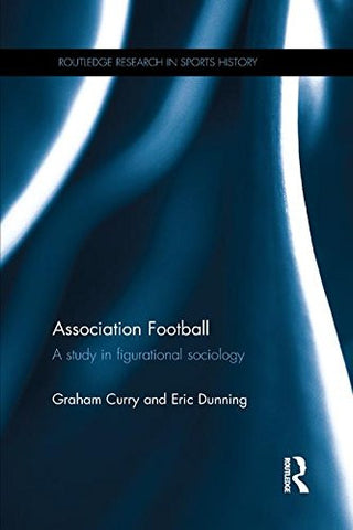 Association Football: A Study in Figurational Sociology (Routledge Research in Sports History)