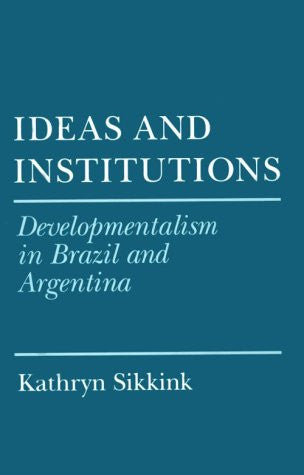 Ideas and Institutions: Developmentalism in Brazil and Argentina (Cornell Studies in Political Economy)
