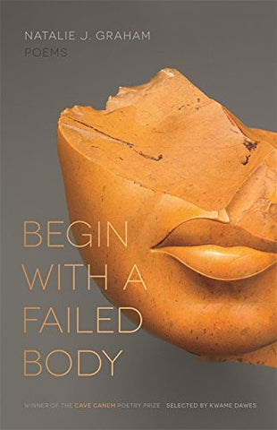 Begin with a Failed Body: Poems (The Cave Canem Poetry Prize Ser.)