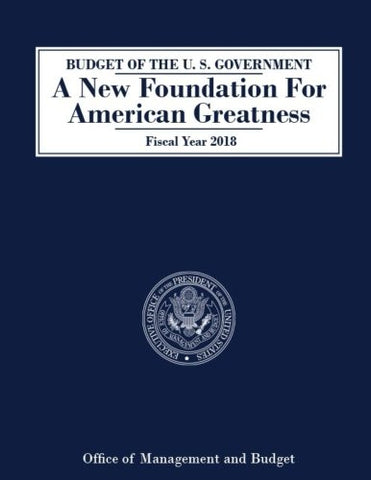 BUDGET OF THE U. S. GOVERNMENT A New Foundation For American Greatness Fiscal Year 2018